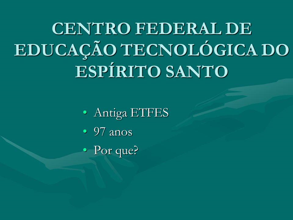 CENTRO FEDERAL DE EDUCAÇÃO TECNOLÓGICA DO ESPÍRITO SANTO Antiga ETFESAntiga ETFES 97 anos97 anos Por que?Por que?