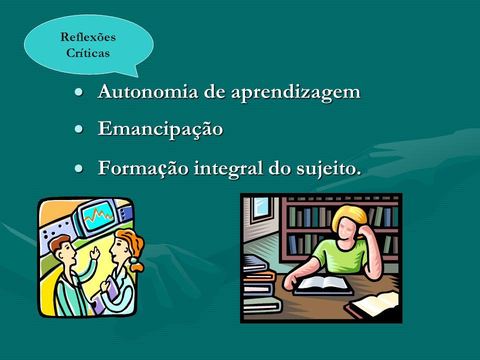 Autonomia de aprendizagem Autonomia de aprendizagem Emancipação Emancipação Forma ç ão integral do sujeito. Forma ç ão integral do sujeito. Reflexões