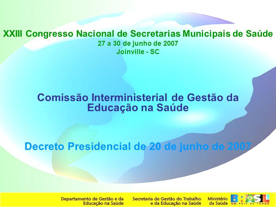 Secretaria de Gestão do Trabalho e da Educação na Saúde XXIII Congresso Nacional de Secretarias Municipais de Saúde 27 a 30 de junho de 2007 Joinville - SC Comissão Interministerial de Gestão da Educação na Saúde Decreto Presidencial de 20 de junho de 2007