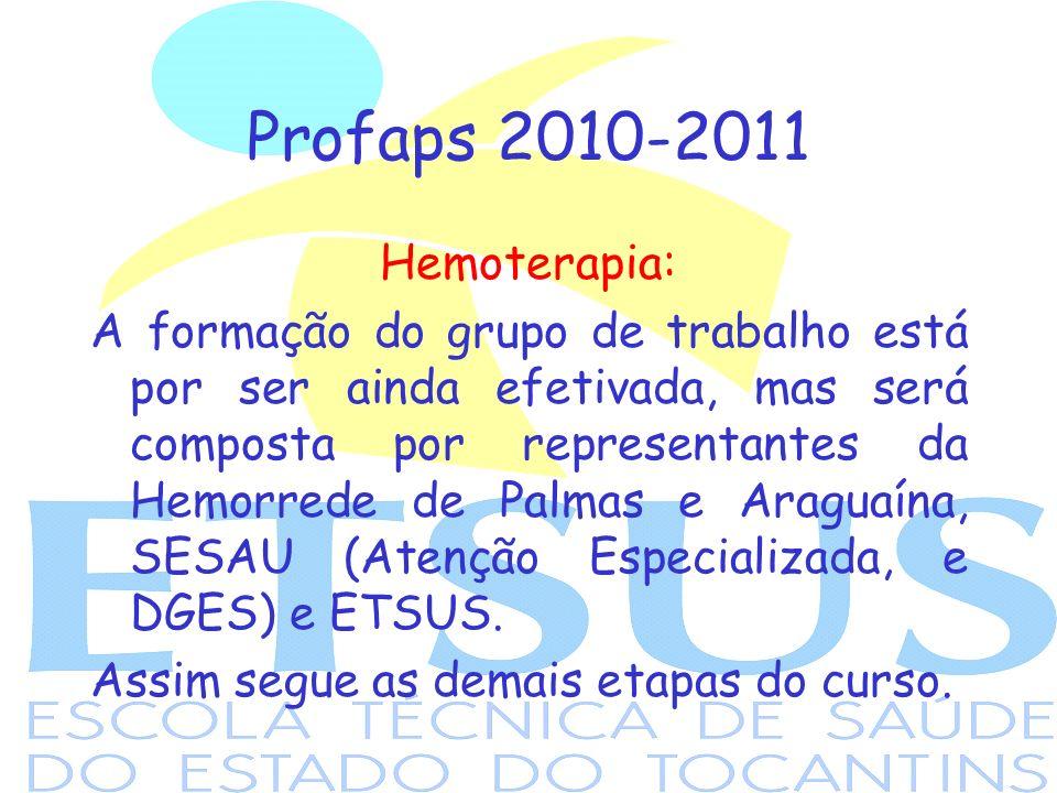 Profaps 2010-2011 Hemoterapia: A formação do grupo de trabalho está por ser ainda efetivada, mas será composta por representantes da Hemorrede de Palmas e Araguaína, SESAU (Atenção Especializada, e DGES) e ETSUS.