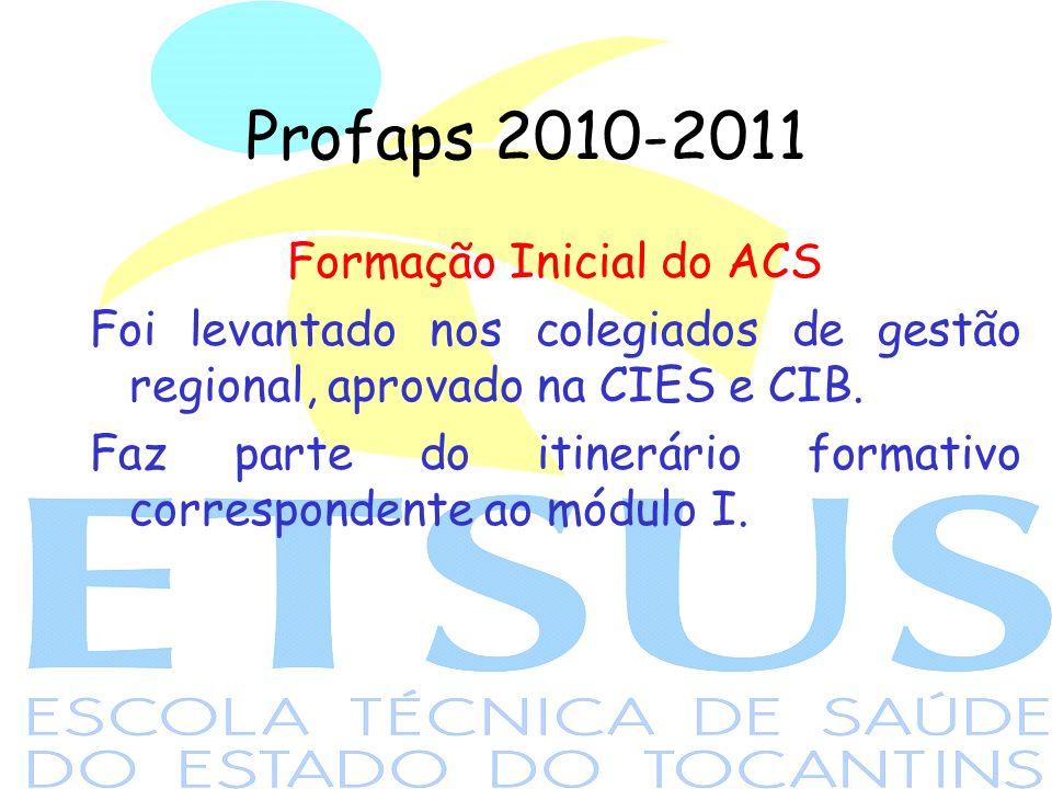 Profaps 2010-2011 Formação Inicial do ACS Foi levantado nos colegiados de gestão regional, aprovado na CIES e CIB.