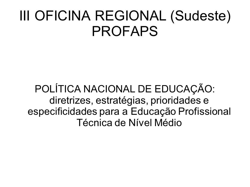 III OFICINA REGIONAL (Sudeste) PROFAPS POLÍTICA NACIONAL DE EDUCAÇÃO: diretrizes, estratégias, prioridades e especificidades para a Educação Profissional Técnica de Nível Médio