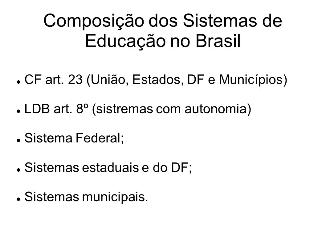 Composição dos Sistemas de Educação no Brasil CF art. 23 (União, Estados, DF e Municípios) LDB art. 8º (sistremas com autonomia) Sistema Federal; Sist