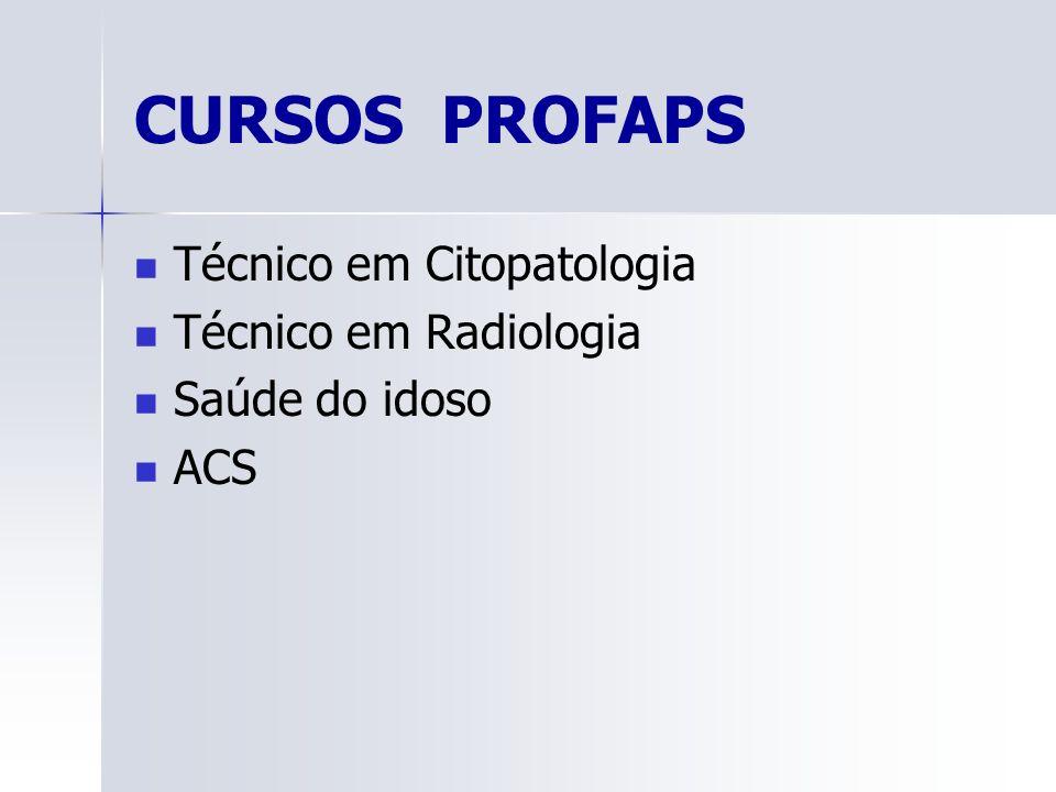 CURSOS PROFAPS Técnico em Citopatologia Técnico em Radiologia Saúde do idoso ACS