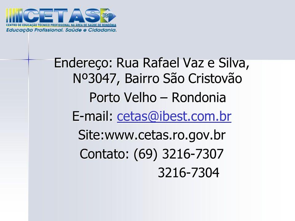 Endereço: Rua Rafael Vaz e Silva, Nº3047, Bairro São Cristovão Porto Velho – Rondonia Porto Velho – Rondonia E-mail: cetas@ibest.com.br cetas@ibest.co