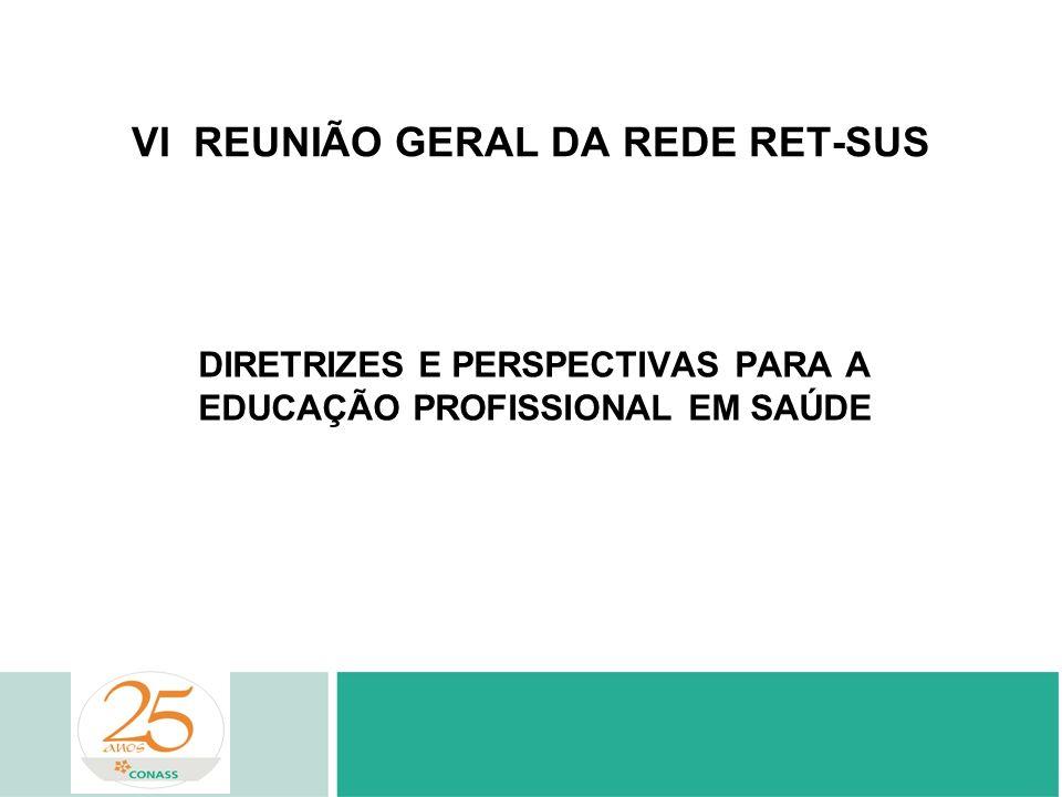 VI REUNIÃO GERAL DA REDE RET-SUS DIRETRIZES E PERSPECTIVAS PARA A EDUCAÇÃO PROFISSIONAL EM SAÚDE