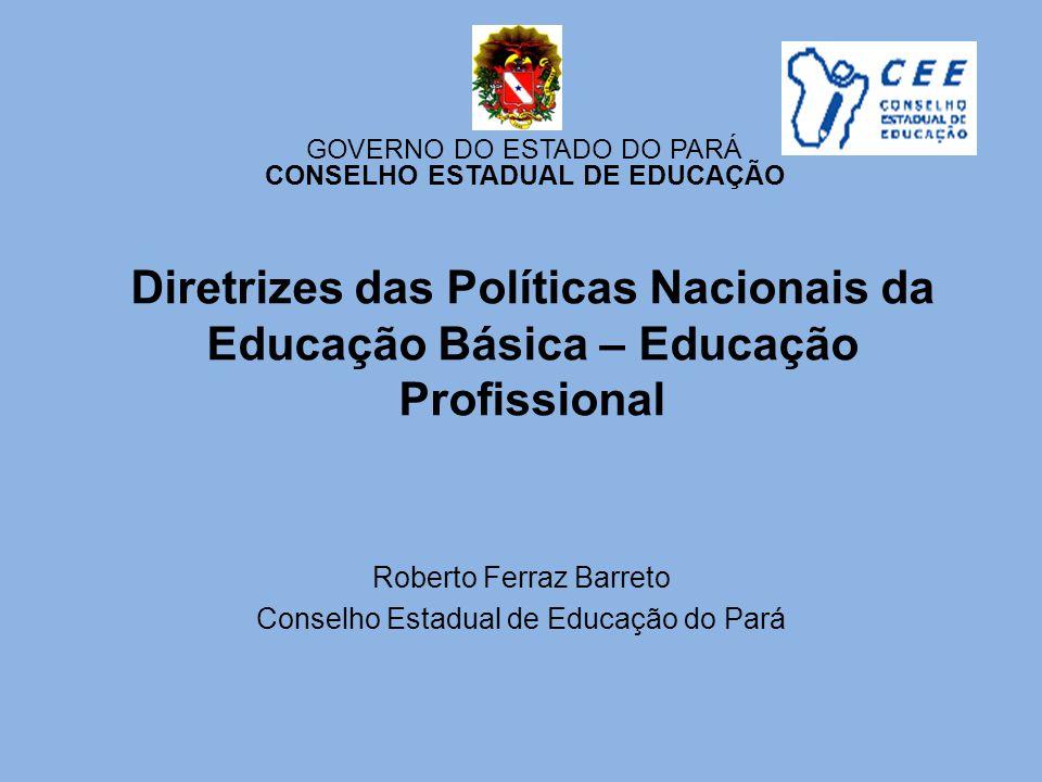 Diretrizes das Políticas Nacionais da Educação Básica – Educação Profissional Roberto Ferraz Barreto Conselho Estadual de Educação do Pará GOVERNO DO