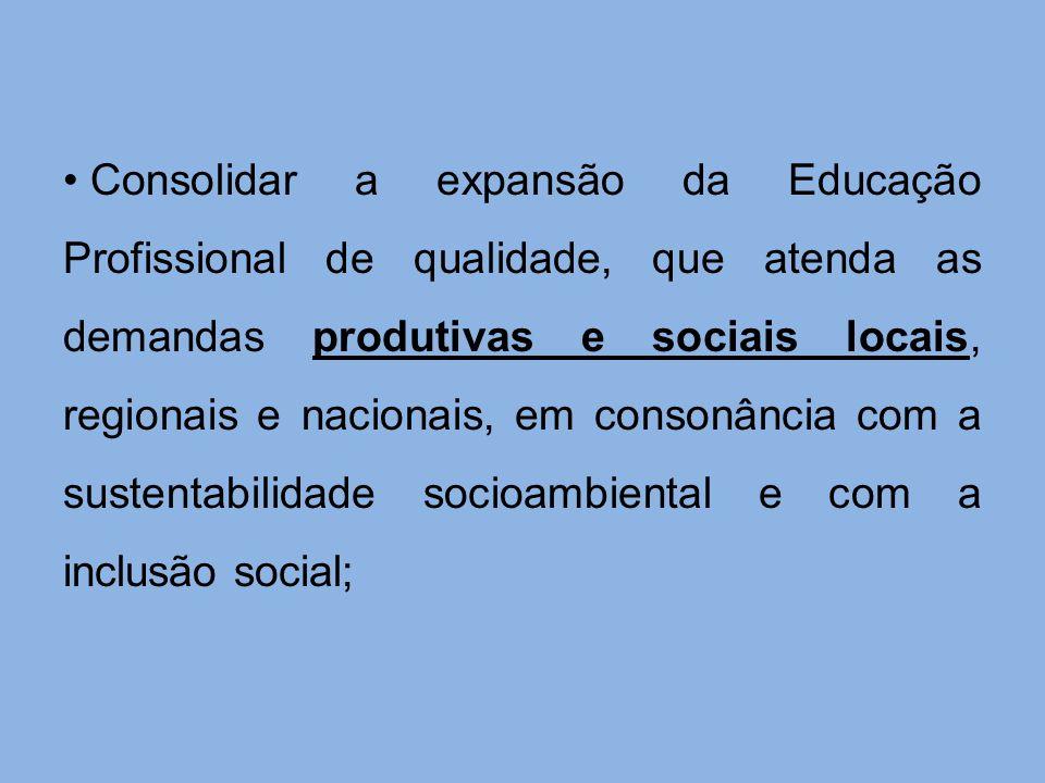 Consolidar a expansão da Educação Profissional de qualidade, que atenda as demandas produtivas e sociais locais, regionais e nacionais, em consonância
