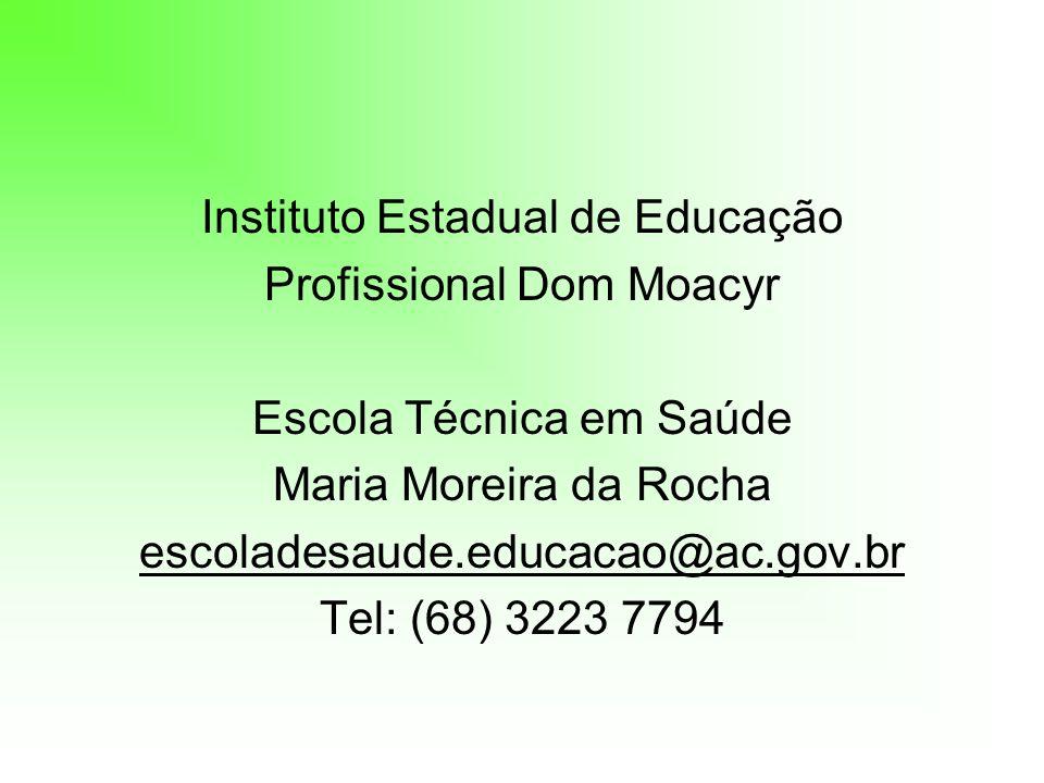 Instituto Estadual de Educação Profissional Dom Moacyr Escola Técnica em Saúde Maria Moreira da Rocha escoladesaude.educacao@ac.gov.br Tel: (68) 3223