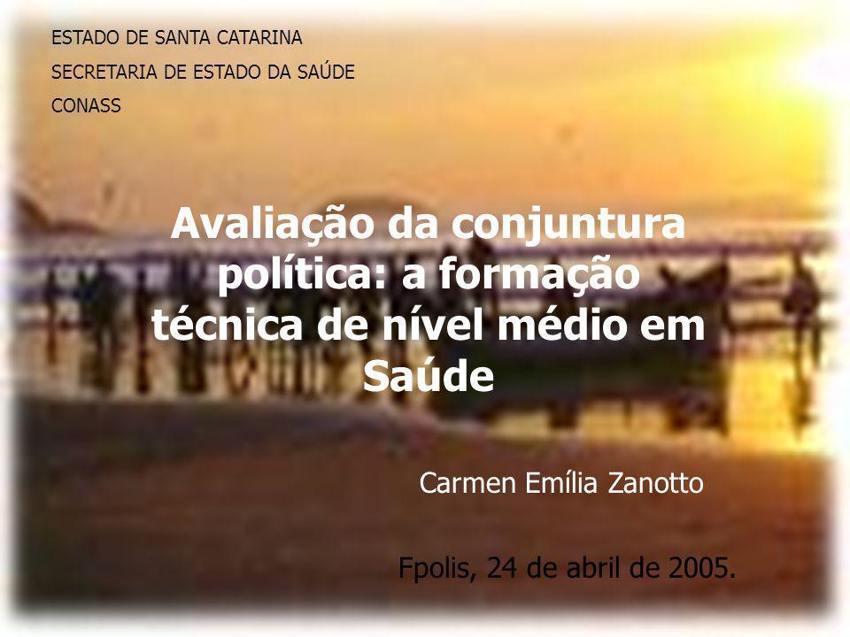 ESTADO DE SANTA CATARINA SECRETARIA DE ESTADO DA SAÚDE CONASS Avaliação da conjuntura política: a formação técnica de nível médio em Saúde Carmen Emília Zanotto Fpolis, 24 de abril de 2005.