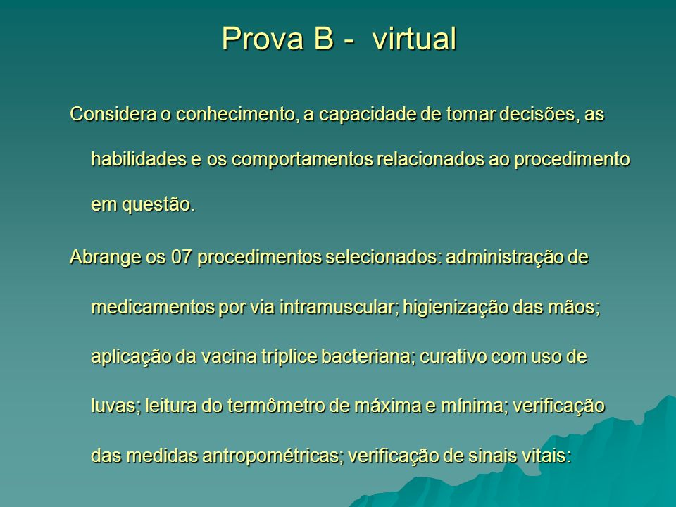 Prova B - virtual Considera o conhecimento, a capacidade de tomar decisões, as habilidades e os comportamentos relacionados ao procedimento em questão.