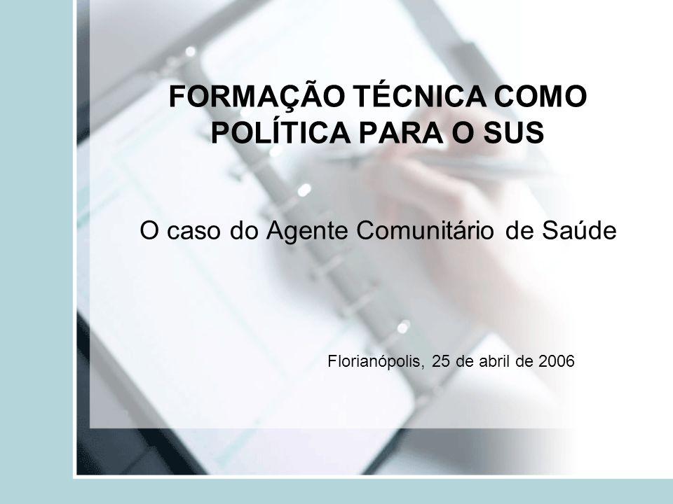 FORMAÇÃO TÉCNICA COMO POLÍTICA PARA O SUS O caso do Agente Comunitário de Saúde Florianópolis, 25 de abril de 2006