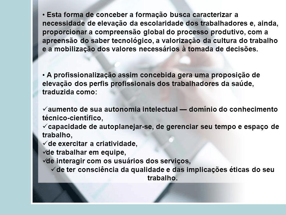 Esta forma de conceber a formação busca caracterizar a necessidade de elevação da escolaridade dos trabalhadores e, ainda, proporcionar a compreensão global do processo produtivo, com a apreensão do saber tecnológico, a valorização da cultura do trabalho e a mobilização dos valores necessários à tomada de decisões.
