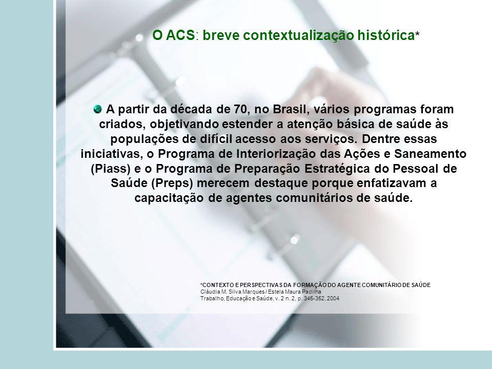 O ACS: breve contextualização histórica * *CONTEXTO E PERSPECTIVAS DA FORMAÇÃO DO AGENTE COMUNITÁRIO DE SAÚDE Cláudia M.