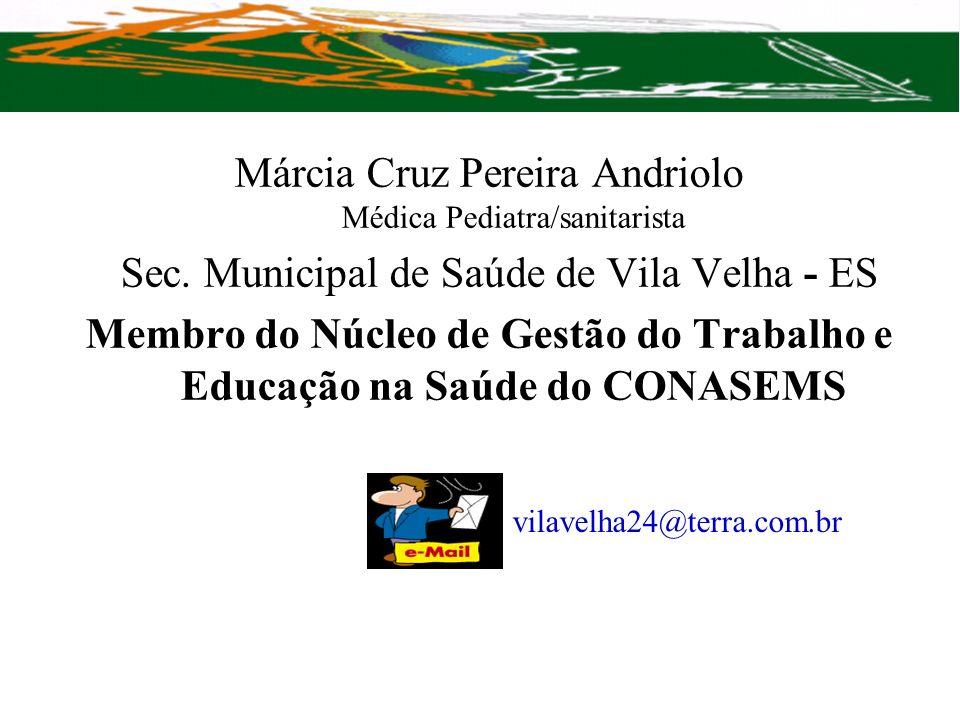 Márcia Cruz Pereira Andriolo Médica Pediatra/sanitarista Sec. Municipal de Saúde de Vila Velha - ES Membro do Núcleo de Gestão do Trabalho e Educação