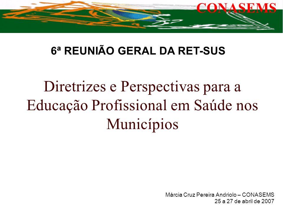 Diretrizes e Perspectivas para a Educação Profissional em Saúde nos Municípios Márcia Cruz Pereira Andriolo – CONASEMS 25 a 27 de abril de 2007 CONASE