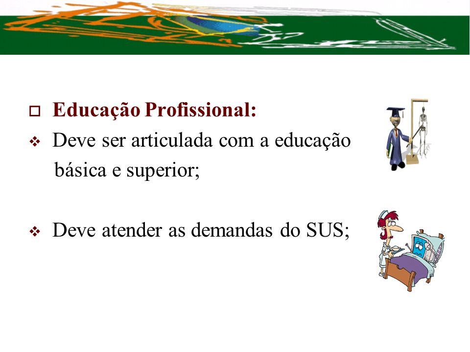 Educação Profissional: Deve ser articulada com a educação básica e superior; Deve atender as demandas do SUS;