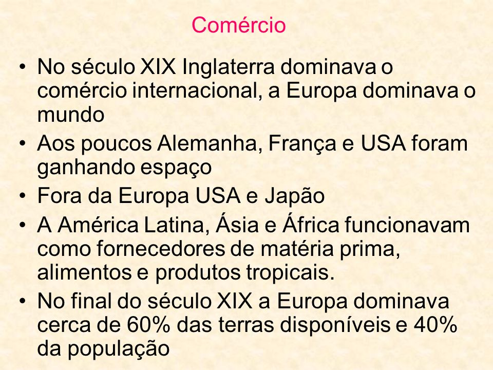 Comércio No século XIX Inglaterra dominava o comércio internacional, a Europa dominava o mundo Aos poucos Alemanha, França e USA foram ganhando espaço