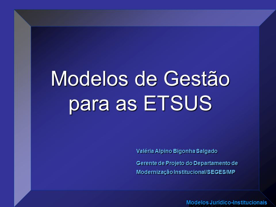 Modelos Jurídico-Institucionais Modelos de Gestão para as ETSUS Valéria Alpino Bigonha Salgado Gerente de Projeto do Departamento de Modernização Inst