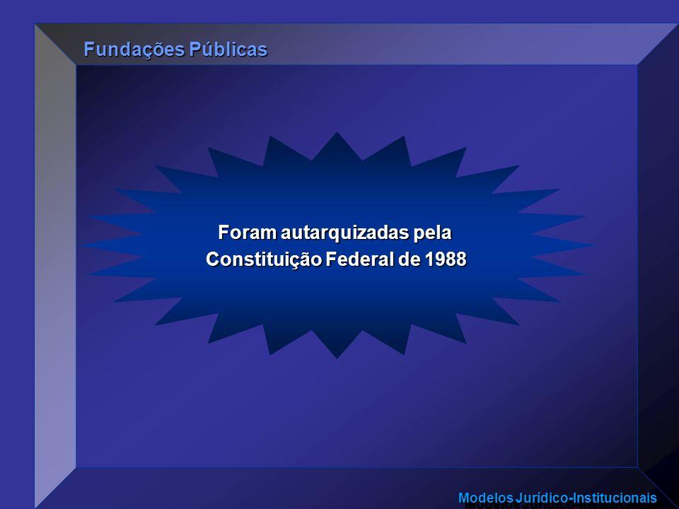 Modelos Jurídico-Institucionais Foram autarquizadas pela Constituição Federal de 1988 Fundações Públicas