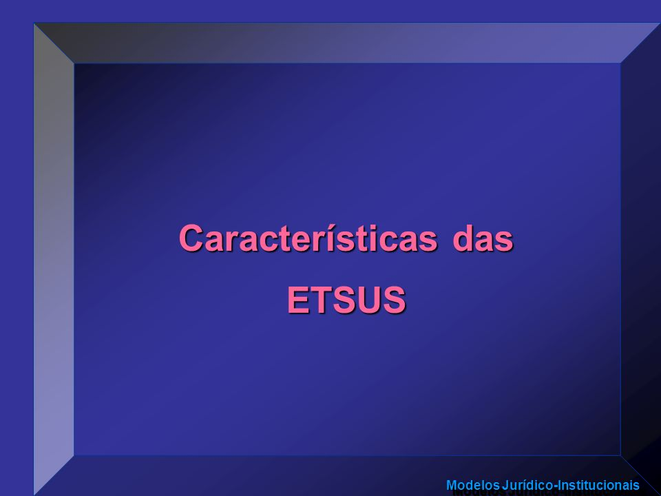 Modelos Jurídico-Institucionais Características das ETSUS