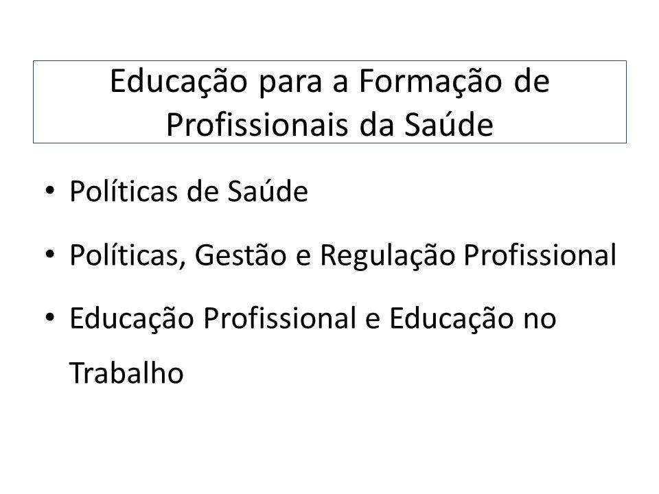 Educação para a Formação de Profissionais da Saúde Políticas de Saúde Políticas, Gestão e Regulação Profissional Educação Profissional e Educação no T