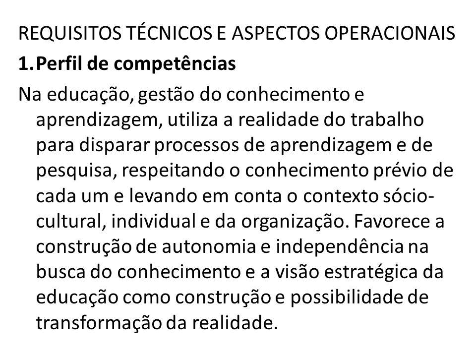 REQUISITOS TÉCNICOS E ASPECTOS OPERACIONAIS 1.Perfil de competências Na educação, gestão do conhecimento e aprendizagem, utiliza a realidade do trabal
