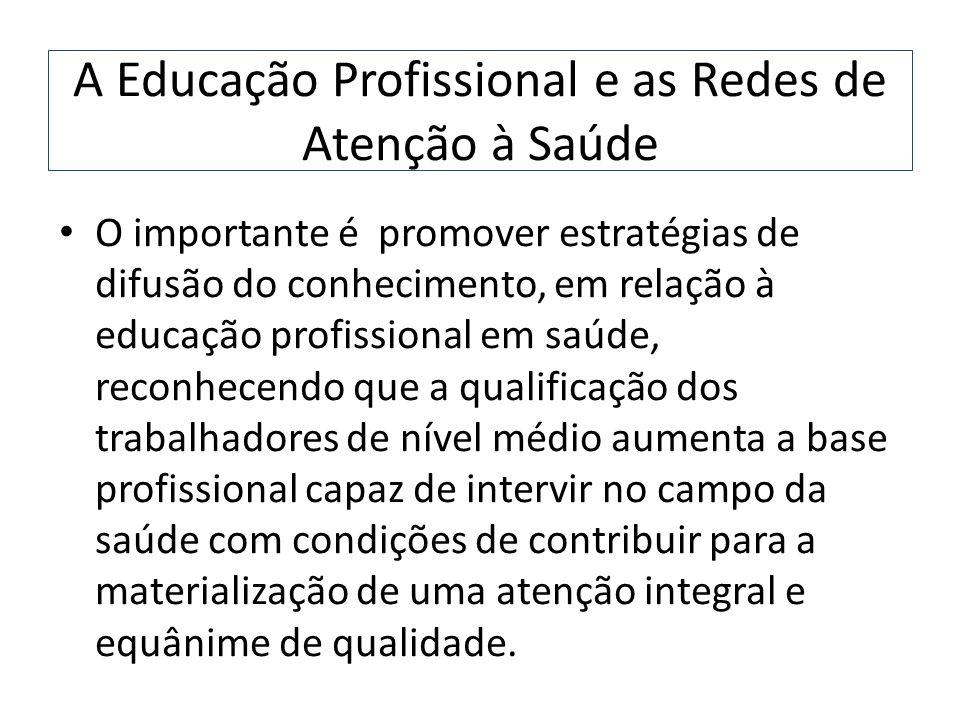 A Educação Profissional e as Redes de Atenção à Saúde O importante é promover estratégias de difusão do conhecimento, em relação à educação profission