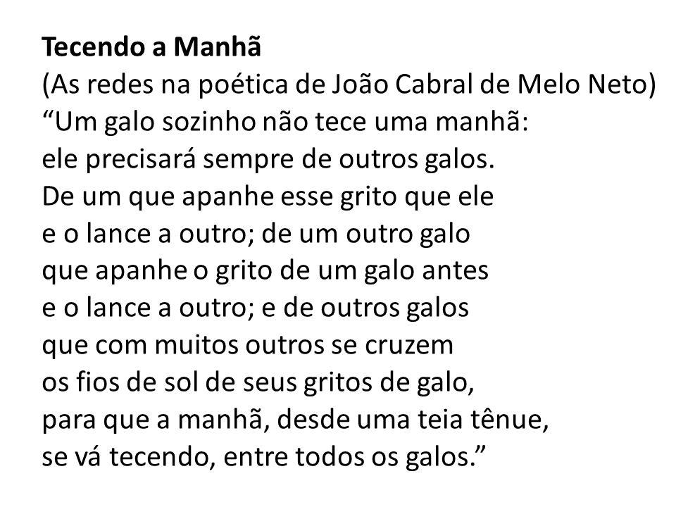 Tecendo a Manhã (As redes na poética de João Cabral de Melo Neto) Um galo sozinho não tece uma manhã: ele precisará sempre de outros galos. De um que