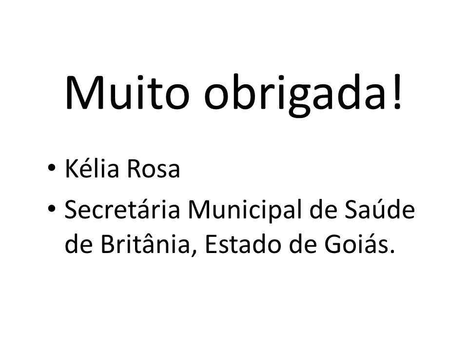 Muito obrigada! Kélia Rosa Secretária Municipal de Saúde de Britânia, Estado de Goiás.