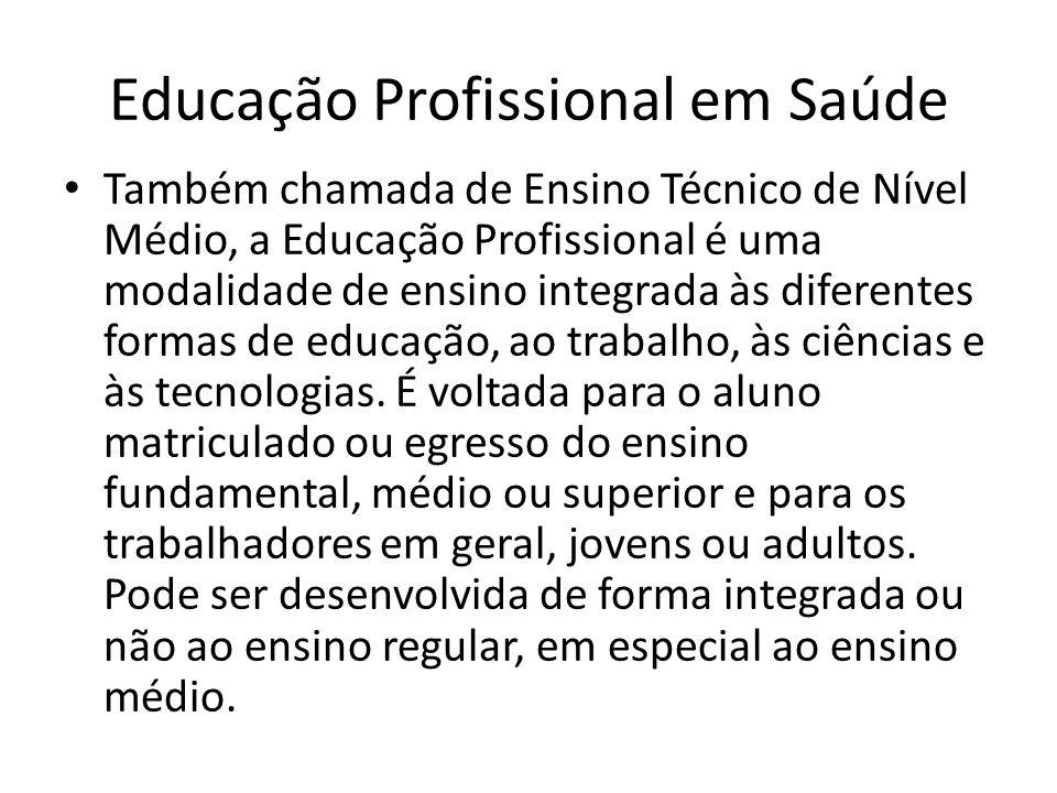 Educação Profissional em Saúde Também chamada de Ensino Técnico de Nível Médio, a Educação Profissional é uma modalidade de ensino integrada às difere