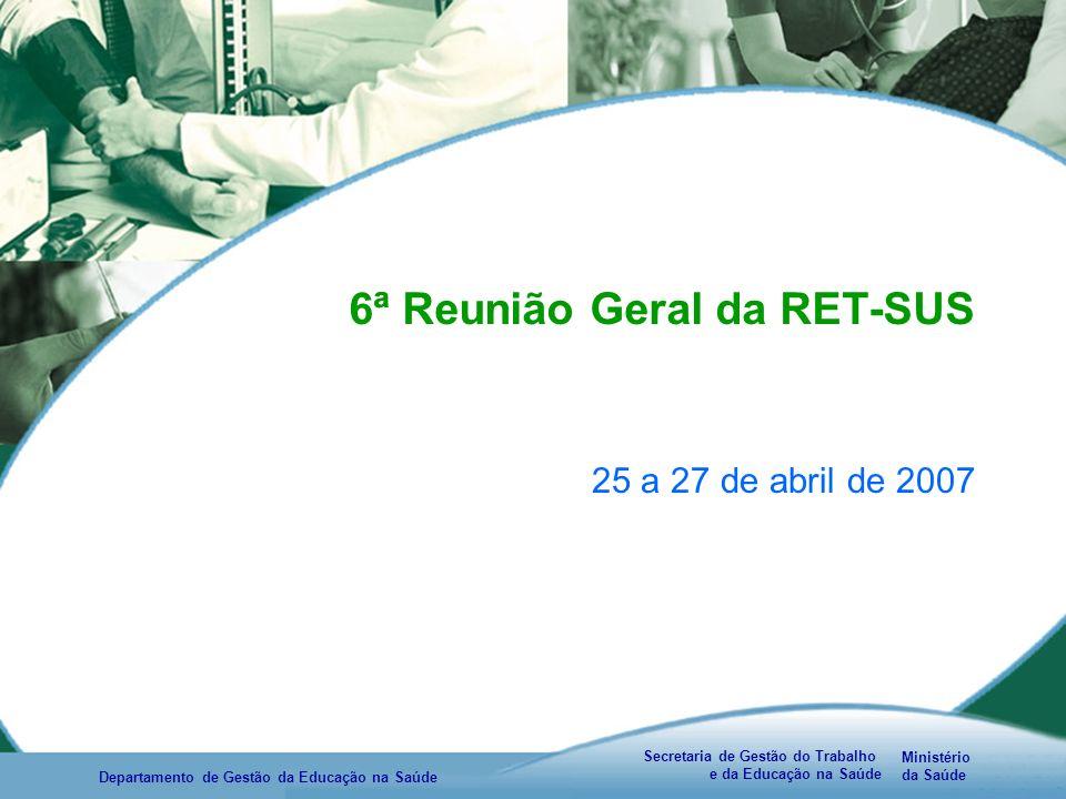 Ministério da Saúde Secretaria de Gestão do Trabalho e da Educação na Saúde Departamento de Gestão da Educação na Saúde 6ª Reunião Geral da RET-SUS 25 a 27 de abril de 2007