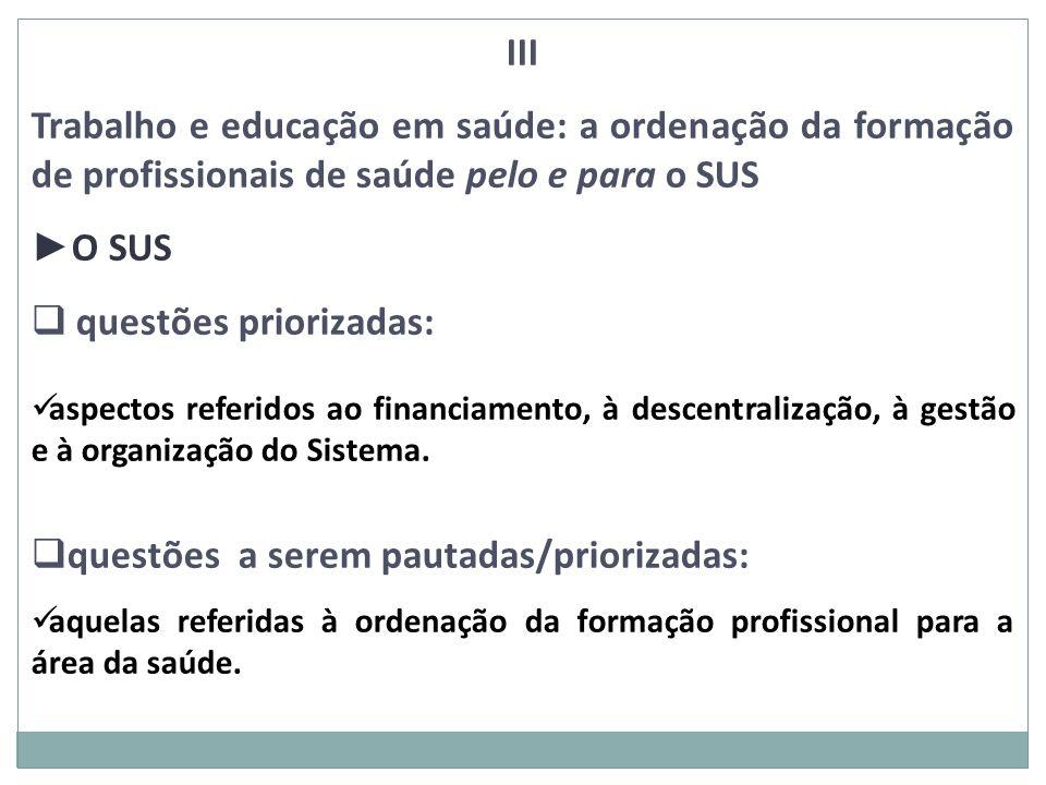 III Trabalho e educação em saúde: a ordenação da formação de profissionais de saúde pelo e para o SUS O SUS questões priorizadas: aspectos referidos a