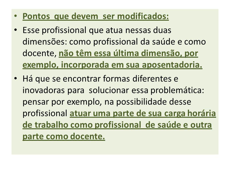 Pontos que devem ser modificados: Esse profissional que atua nessas duas dimensões: como profissional da saúde e como docente, não têm essa última dimensão, por exemplo, incorporada em sua aposentadoria.