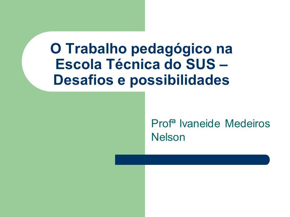 O Trabalho pedagógico na Escola Técnica do SUS – Desafios e possibilidades Profª Ivaneide Medeiros Nelson