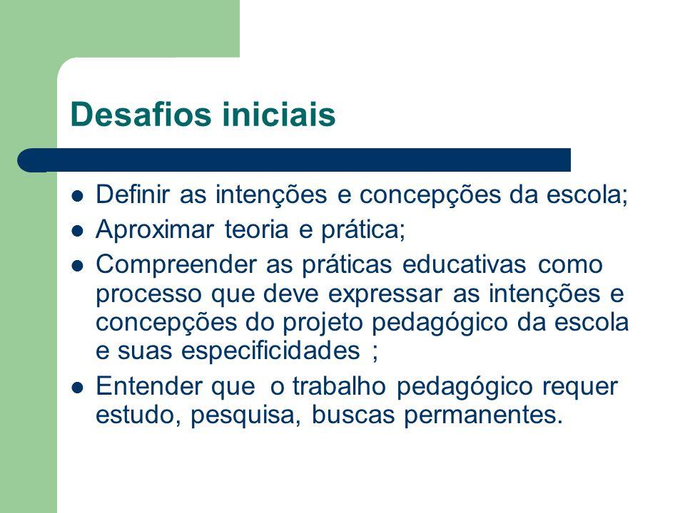 Desafios iniciais Definir as intenções e concepções da escola; Aproximar teoria e prática; Compreender as práticas educativas como processo que deve e