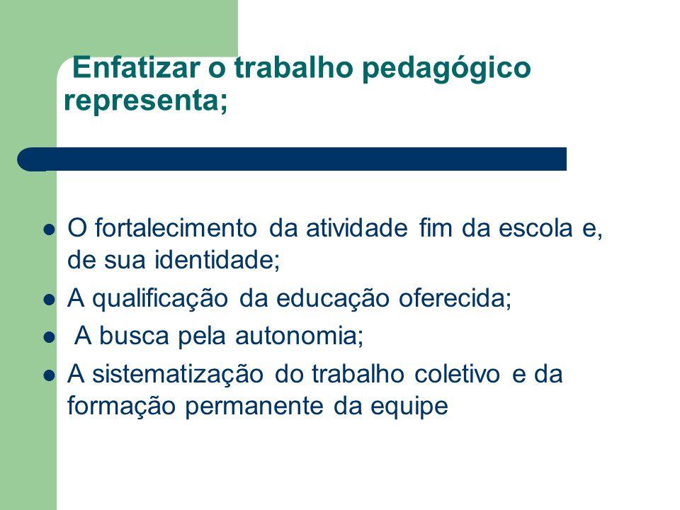 Enfatizar o trabalho pedagógico representa; O fortalecimento da atividade fim da escola e, de sua identidade; A qualificação da educação oferecida; A