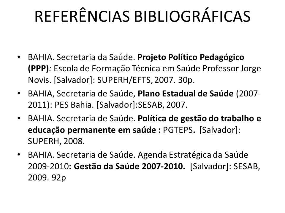 REFERÊNCIAS BIBLIOGRÁFICAS BAHIA. Secretaria da Saúde. Projeto Político Pedagógico (PPP): Escola de Formação Técnica em Saúde Professor Jorge Novis. [