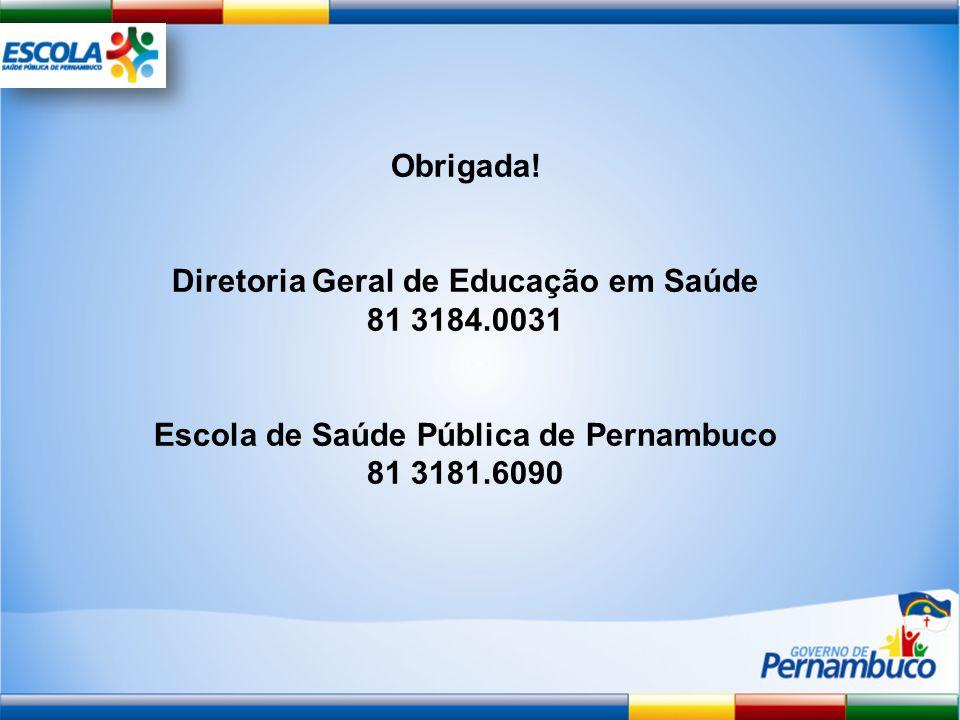 Obrigada! Diretoria Geral de Educação em Saúde 81 3184.0031 Escola de Saúde Pública de Pernambuco 81 3181.6090