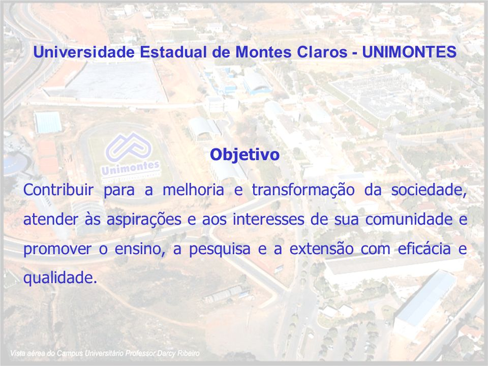 Universidade Estadual de Montes Claros - UNIMONTES Objetivo Contribuir para a melhoria e transformação da sociedade, atender às aspirações e aos inter