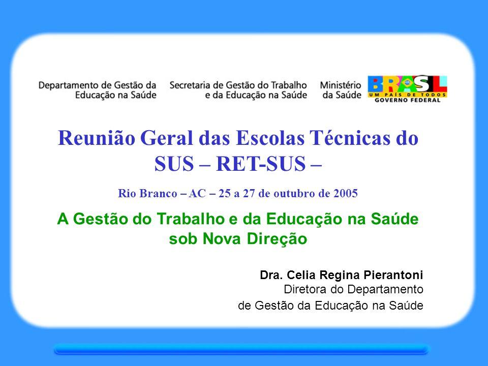 Reunião Geral das Escolas Técnicas do SUS – RET-SUS – Rio Branco – AC – 25 a 27 de outubro de 2005 A Gestão do Trabalho e da Educação na Saúde sob Nova Direção Dra.