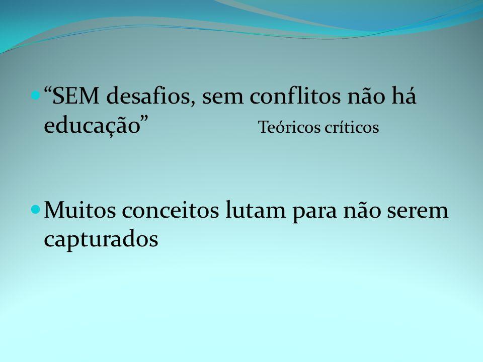 SEM desafios, sem conflitos não há educação Teóricos críticos Muitos conceitos lutam para não serem capturados