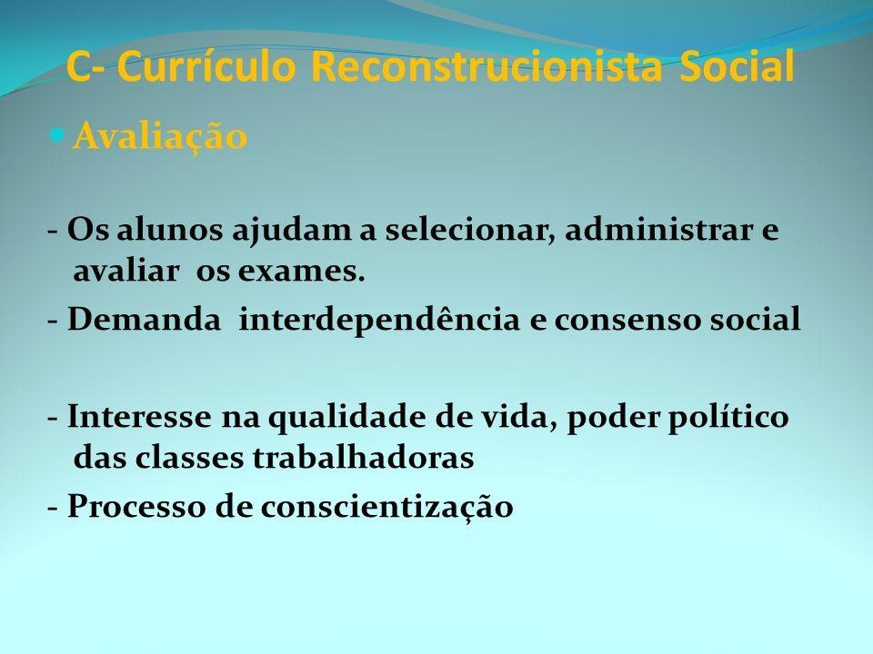 C- Currículo Reconstrucionista Social Traço dominante => realizar a crítica social, efetivar mudanças sociais; Compromisso para criar uma nova cultura