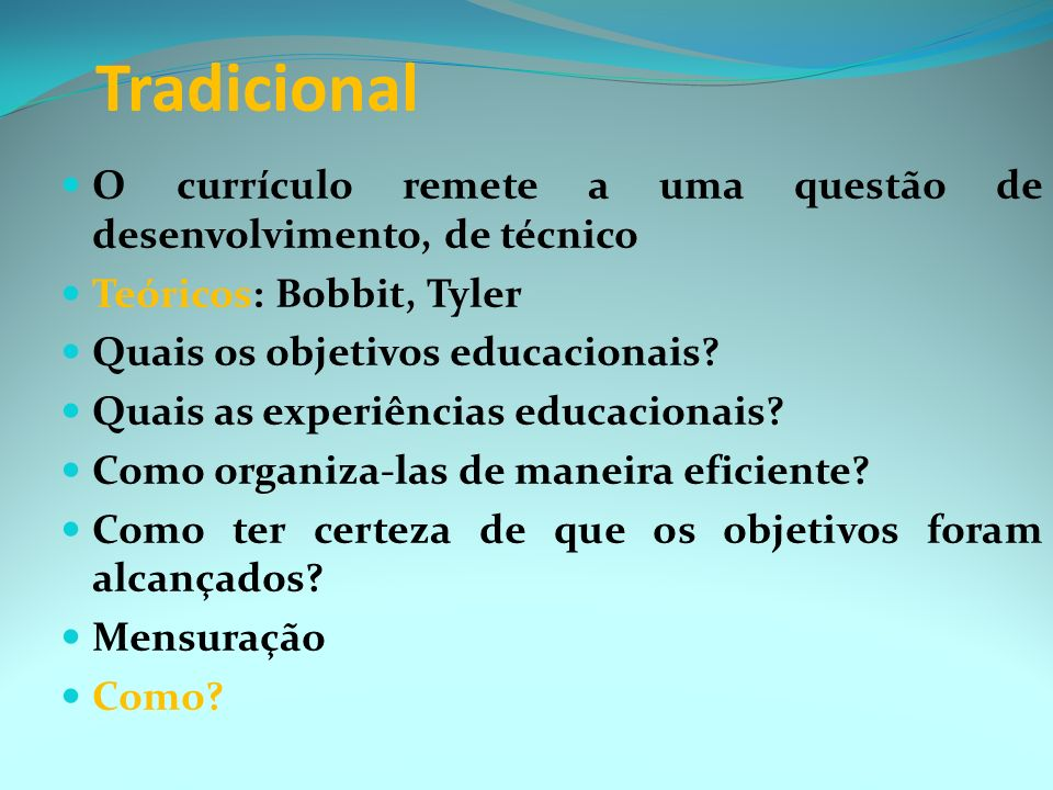 Tradicional O currículo remete a uma questão de desenvolvimento, de técnico Teóricos: Bobbit, Tyler Quais os objetivos educacionais.