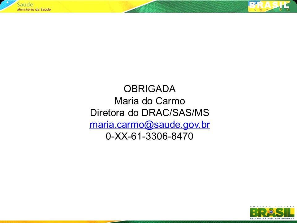 OBRIGADA Maria do Carmo Diretora do DRAC/SAS/MS maria.carmo@saude.gov.br 0-XX-61-3306-8470