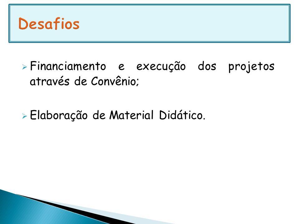 Financiamento e execução dos projetos através de Convênio; Elaboração de Material Didático.