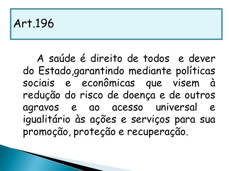 Art.196 A saúde é direito de todos e dever do Estado,garantindo mediante políticas sociais e econômicas que visem à redução do risco de doença e de ou