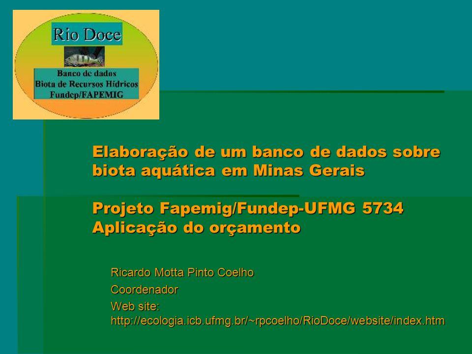 Elaboração de um banco de dados sobre biota aquática em Minas Gerais Projeto Fapemig/Fundep-UFMG 5734 Aplicação do orçamento Ricardo Motta Pinto Coelho Coordenador Web site: http://ecologia.icb.ufmg.br/~rpcoelho/RioDoce/website/index.htm