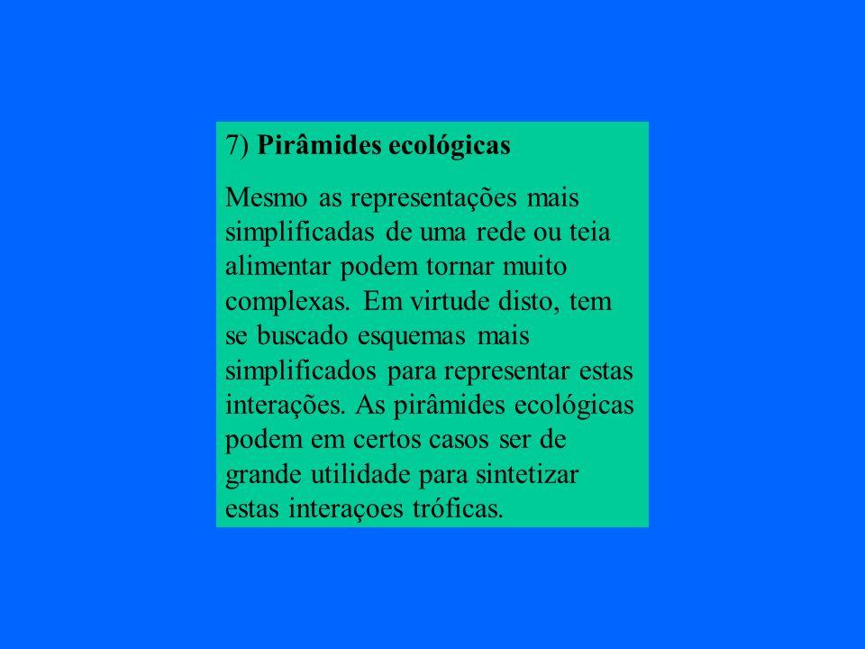 7) Pirâmides ecológicas Mesmo as representações mais simplificadas de uma rede ou teia alimentar podem tornar muito complexas. Em virtude disto, tem s