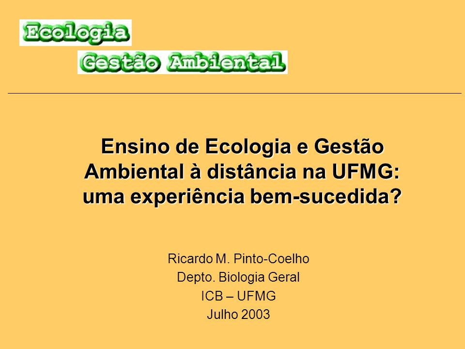 Ensino de Ecologia e Gestão Ambiental à distância na UFMG: uma experiência bem-sucedida? Ricardo M. Pinto-Coelho Depto. Biologia Geral ICB – UFMG Julh